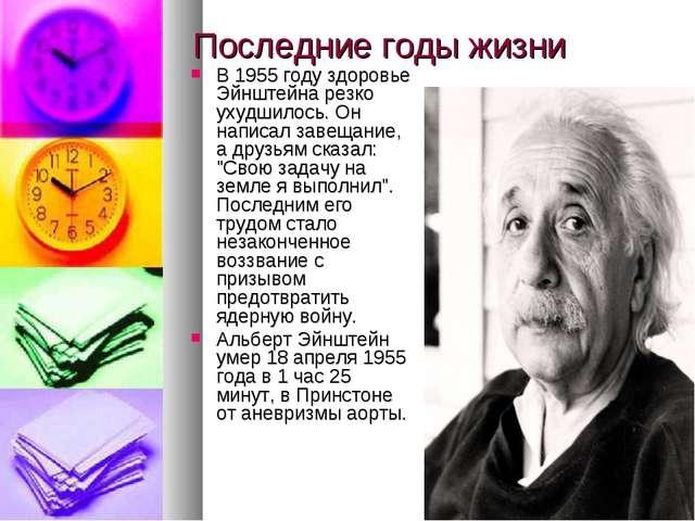 Последние годы жизни В 1955 году здоровье Эйнштейна резко ухудшилось. Он напи...