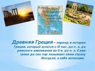 Древняя Греция – период в истории Греции, который длился с III тыс. до н. э.
