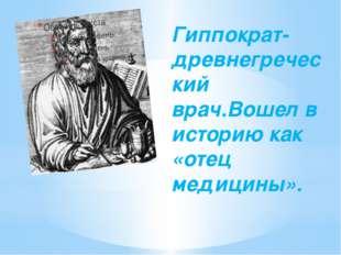 Гиппократ-древнегреческий врач.Вошел в историю как «отец медицины».
