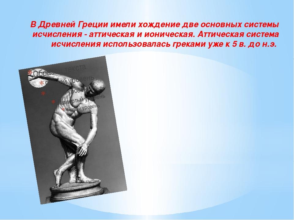 В Древней Греции имели хождение две основных системы исчисления - аттическая...