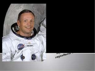 Нил Армстронг – астронавт, родился 5 августа 1930 года в Уапаконетта, штат Ог