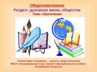 Обществознание Раздел: духовная жизнь общества Тема: образование Тазиев Айрат