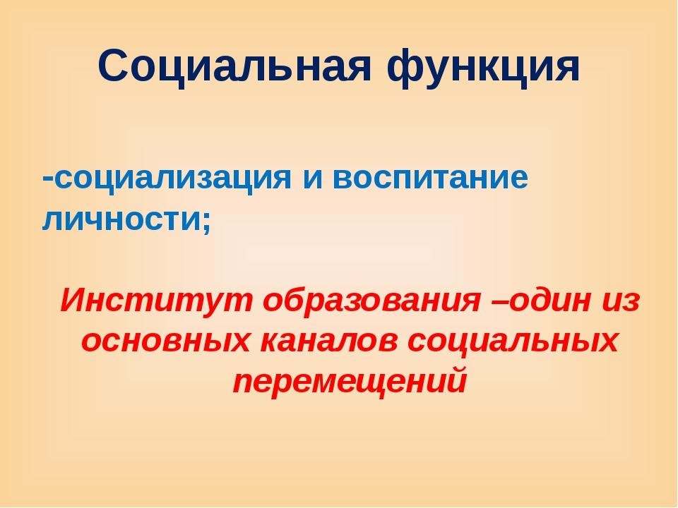 Социальная функция -социализация и воспитание личности; Институт образования...