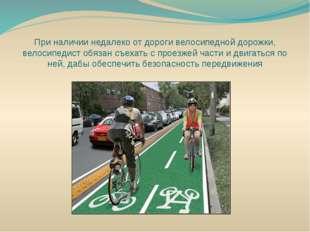 При наличии недалеко от дороги велосипедной дорожки, велосипедист обязан съех