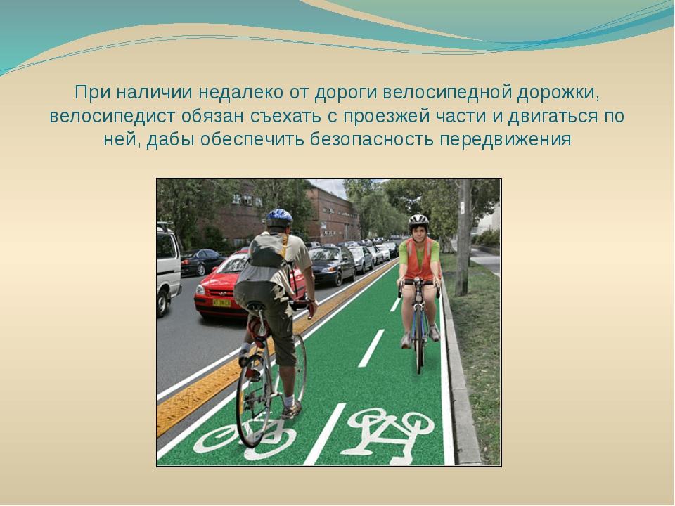 При наличии недалеко от дороги велосипедной дорожки, велосипедист обязан съех...