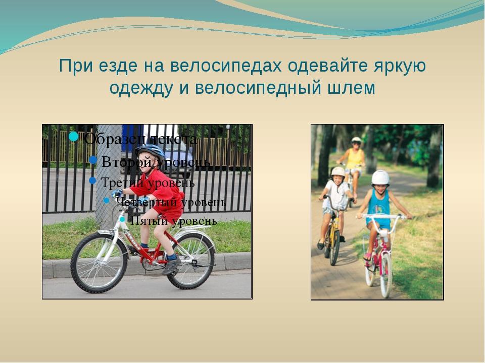 При езде на велосипедах одевайте яркую одежду и велосипедный шлем