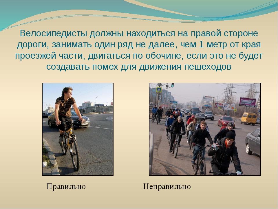 Велосипедисты должны находиться на правой стороне дороги, занимать один ряд н...