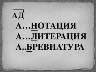 А…НОТАЦИЯ А…ЛИТЕРАЦИЯ А..БРЕВИАТУРА АД
