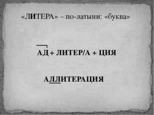 «ЛИТЕРА» – по-латыни: «буква» АД + ЛИТЕР/А + ЦИЯ АЛЛИТЕРАЦИЯ