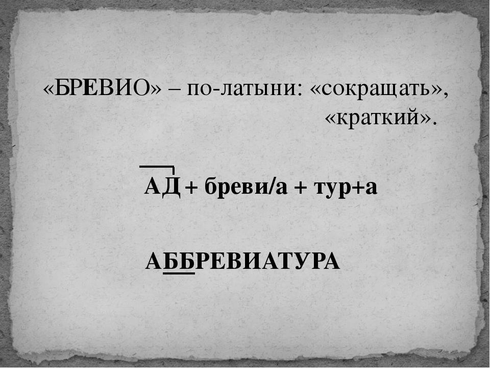 «БРЕВИО» – по-латыни: «сокращать», «краткий». АД + бреви/а + тур+а АББРЕВИАТУРА