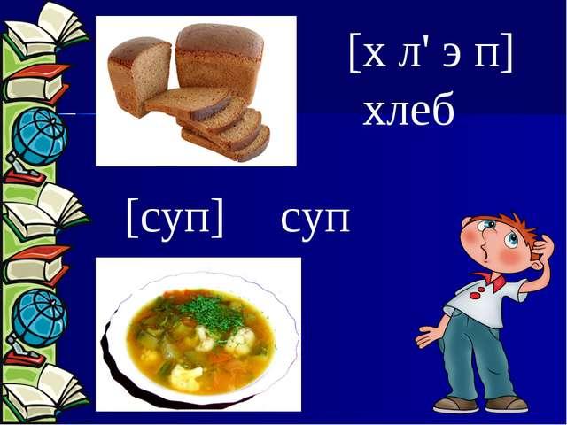 [х л' э п] [суп] хлеб суп