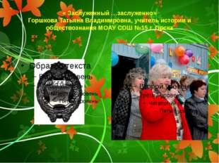 « Заслуженный …заслуженно» Горшкова Татьяна Владимировна, учитель истории и о