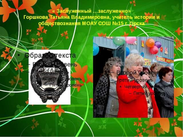 « Заслуженный …заслуженно» Горшкова Татьяна Владимировна, учитель истории и о...
