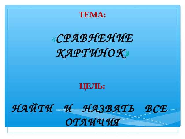 ТЕМА: «СРАВНЕНИЕ КАРТИНОК» ЦЕЛЬ: НАЙТИ И НАЗВАТЬ ВСЕ ОТЛИЧИЯ