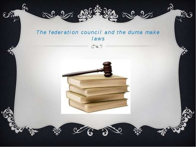 The federation council and the duma make laws