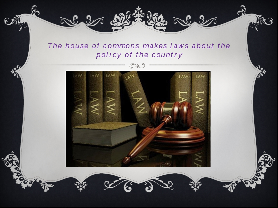 The house of commons makes laws about the policy of the country