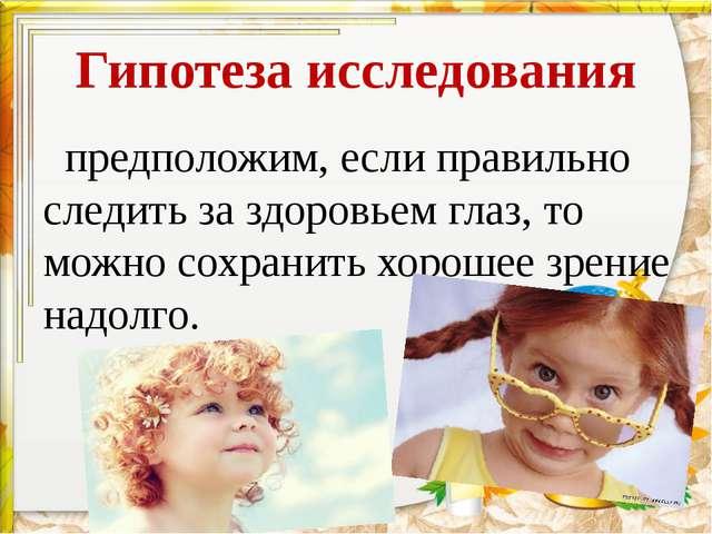 Гипотеза исследования предположим, если правильно следить за здоровьем глаз,...