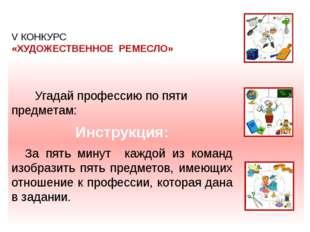 V КОНКУРС «ХУДОЖЕСТВЕННОЕ РЕМЕСЛО» Угадай профессию по пяти предметам: Инстр