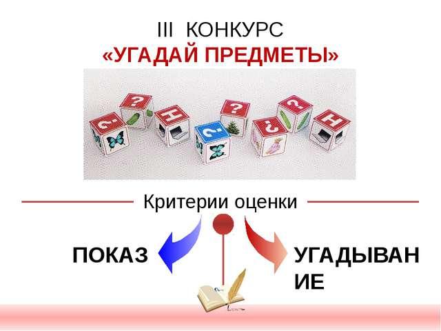 III КОНКУРС «УГАДАЙ ПРЕДМЕТЫ» Критерии оценки ПОКАЗ УГАДЫВАНИЕ