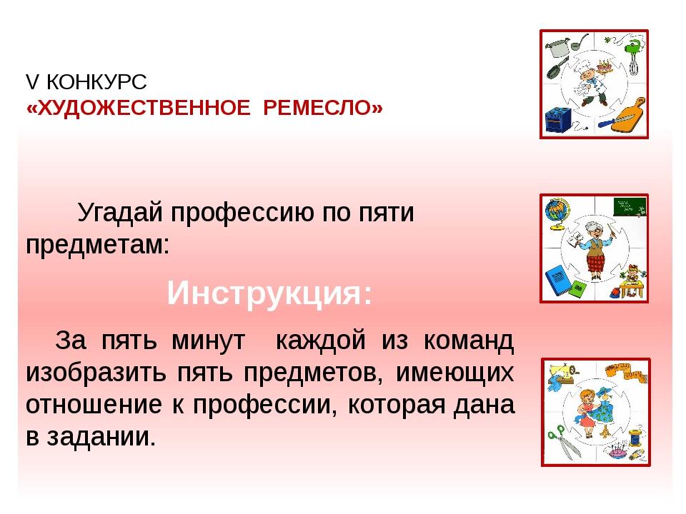 V КОНКУРС «ХУДОЖЕСТВЕННОЕ РЕМЕСЛО» Угадай профессию по пяти предметам: Инстр...