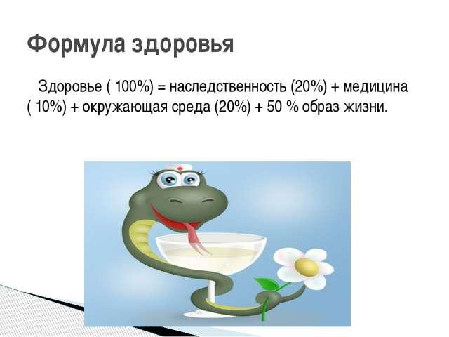 Здоровье ( 100%) = наследственность (20%) + медицина ( 10%) + окружающая сре...