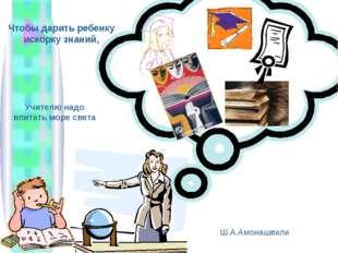 Чтобы дарить ребенку искорку знаний, Учителю надо впитать море света Ш.А.Амон