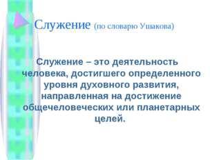 Служение (по словарю Ушакова) Служение – это деятельность человека, достигшег