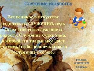 Служение искусству Служение искусству Все великое в искусстве родилось из слу