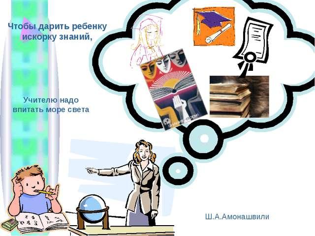 Чтобы дарить ребенку искорку знаний, Учителю надо впитать море света Ш.А.Амон...