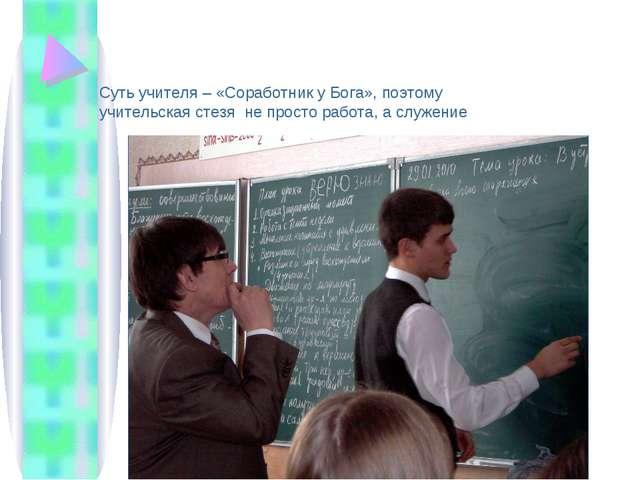 Суть учителя – «Соработник у Бога», поэтому учительская стезя не просто работ...