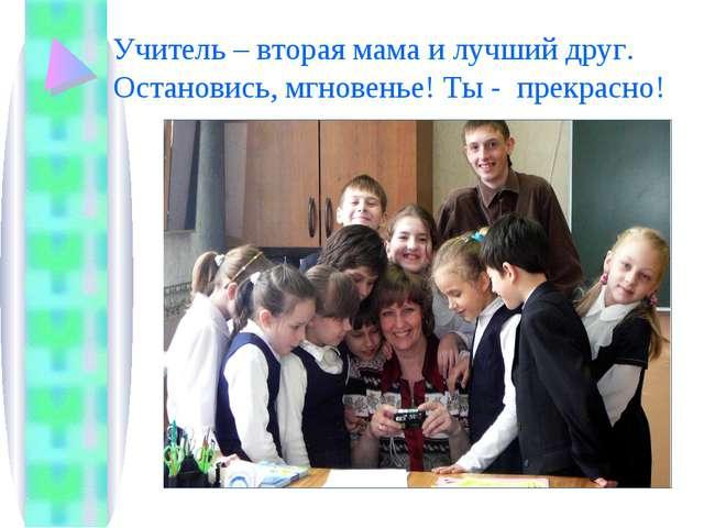 Учитель – вторая мама и лучший друг. Остановись, мгновенье! Ты - прекрасно!