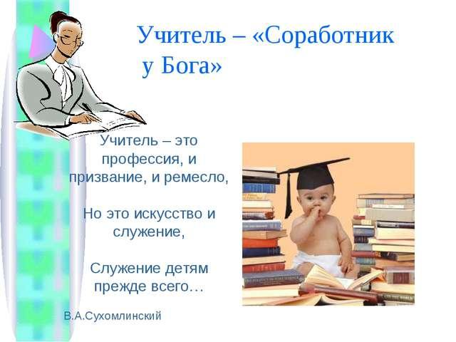 Учитель – «Соработник у Бога» Учитель – это профессия, и призвание, и ремесло...