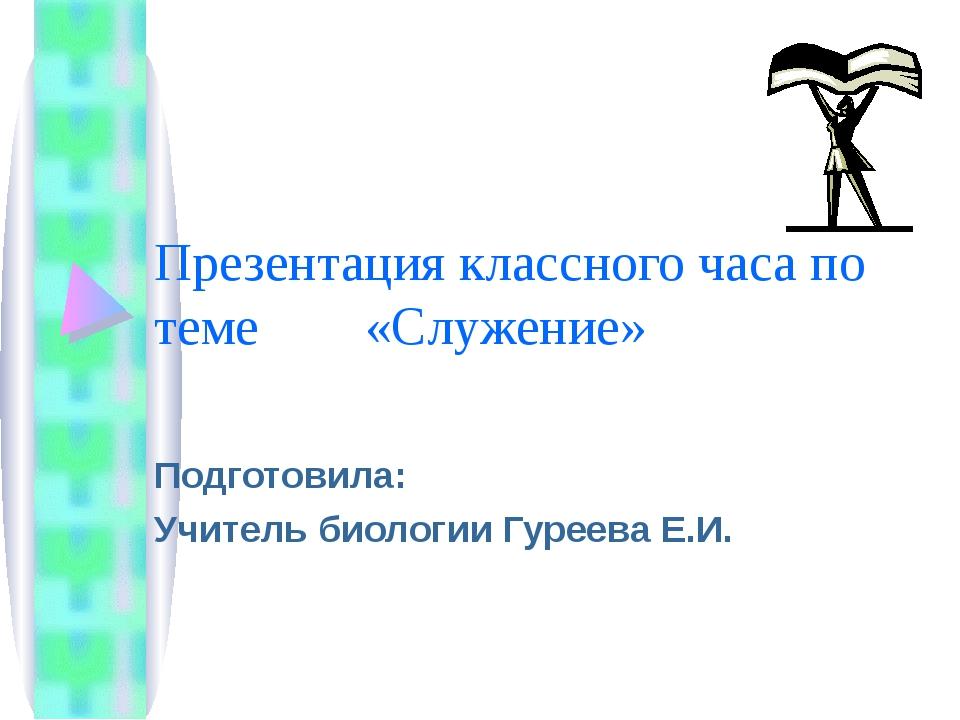 Презентация классного часа по теме «Служение» Подготовила: Учитель биологии Г...