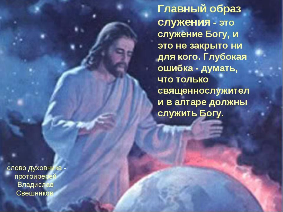 Главный образ служения - это служение Богу, и это не закрыто ни для кого. Глу...