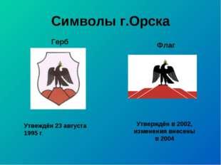 Символы г.Орска Утвеждён 23 августа 1995 г. Утверждён в 2002, изменения внесе