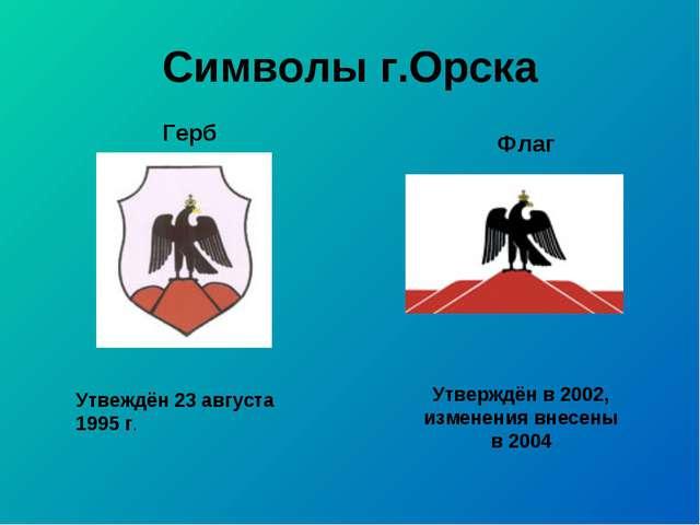 Символы г.Орска Утвеждён 23 августа 1995 г. Утверждён в 2002, изменения внесе...