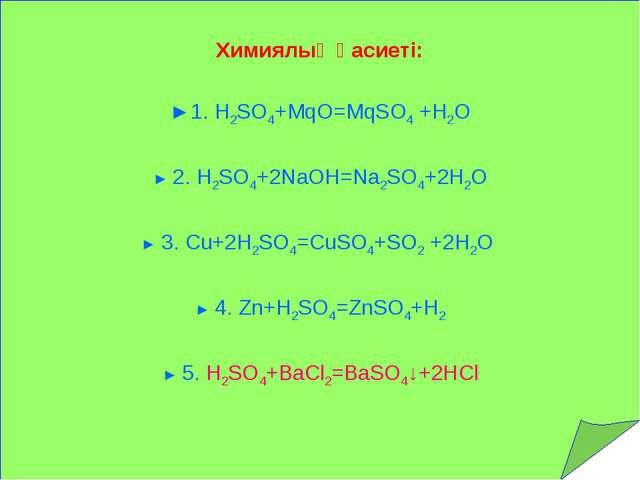 Химиялық қасиеті: ►1. H2SO4+MqO=MqSO4 +Н2О ► 2. H2SO4+2NaOH=Na2SO4+2H2O ► 3....