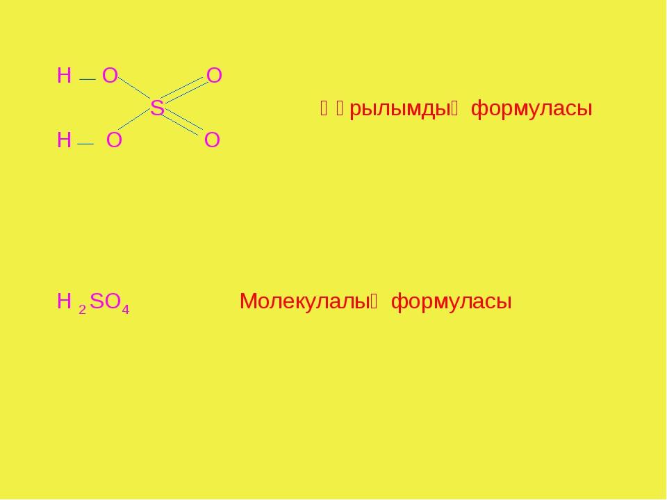 Н — О О S Құрылымдық формуласы Н — О О Н 2 SО4 Молекулалық формуласы