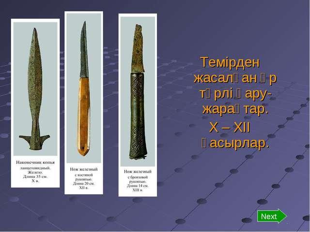 Темірден жасалған әр түрлі қару-жарақтар. Х – ХІІ ғасырлар. Next
