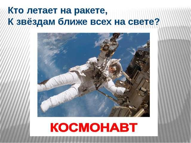 Кто летает на ракете, К звёздам ближе всех на свете?