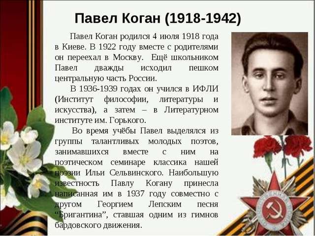 Павел Коган родился 4 июля 1918 года в Киеве. В 1922 году вместе с родителям...