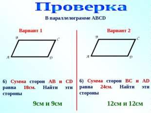 В параллелограмме АВСD 6) Сумма сторон АВ и СD равна 18см. Найти эти стороны