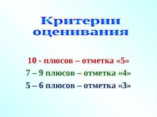 10 - плюсов – отметка «5» 7 – 9 плюсов – отметка «4» 5 – 6 плюсов – отметка «3»