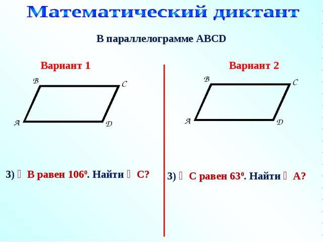 В параллелограмме АВСD 3) ∠В равен 1060. Найти ∠С? Вариант 1 Вариант 2 3) ∠С...