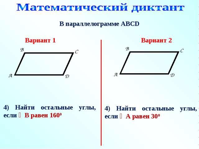 В параллелограмме АВСD 4) Найти остальные углы, если ∠В равен 1600 Вариант 1...