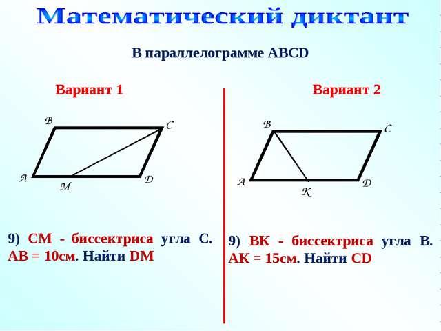 В параллелограмме АВСD 9) СМ - биссектриса угла С. АВ = 10см. Найти DM Вариан...