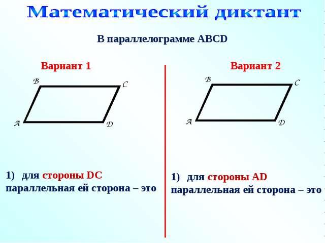 В параллелограмме АВСD для стороны DC параллельная ей сторона – это Вариант 1...