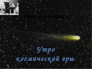 собаки в космосе Утро космической эры