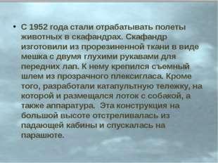 С 1952 года стали отрабатывать полеты животных в скафандрах. Скафандр изготов