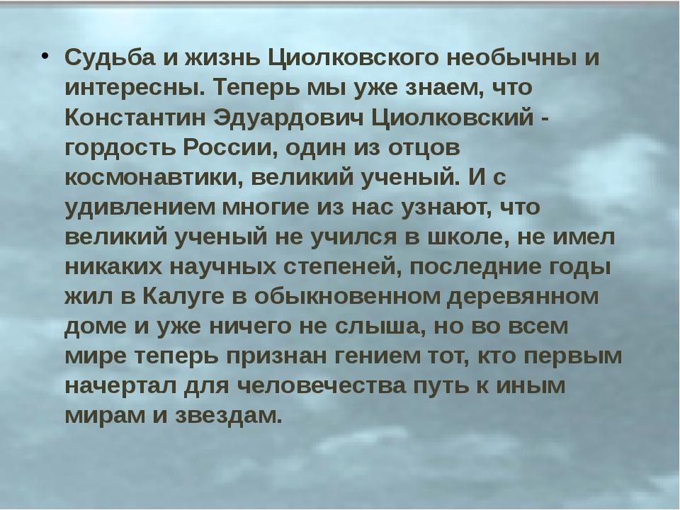 Судьба и жизнь Циолковского необычны и интересны. Теперь мы уже знаем, что Ко...